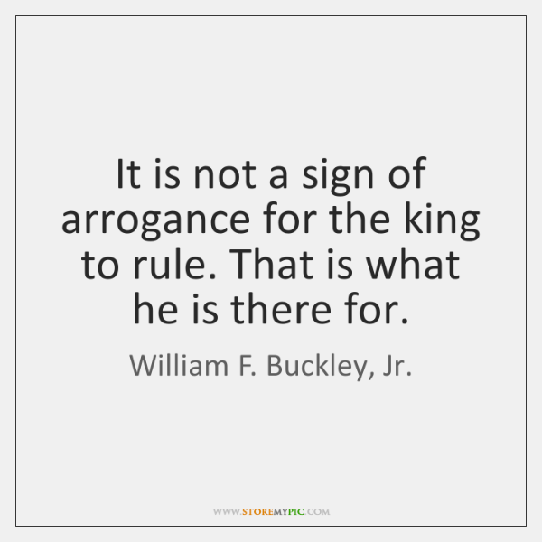It is not a sign of arrogance for the king to rule. ...