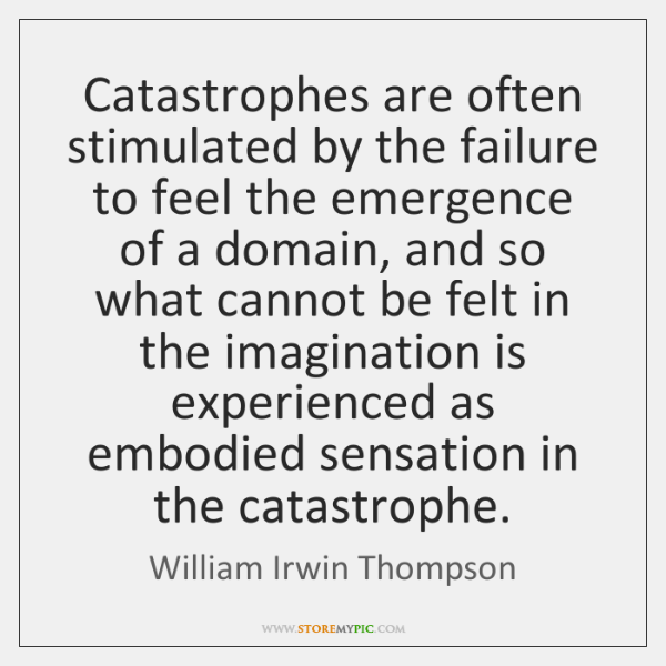 Catastrophes are often stimulated by the failure to feel the emergence of ...