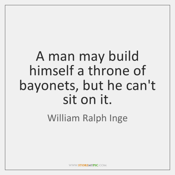 A man may build himself a throne of bayonets, but he can't ...