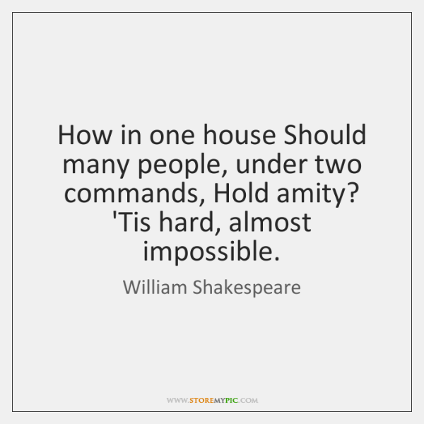 How in one house Should many people, under two commands, Hold amity? ...