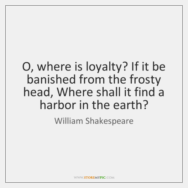 O, where is loyalty? If it be banished from the frosty head, ...