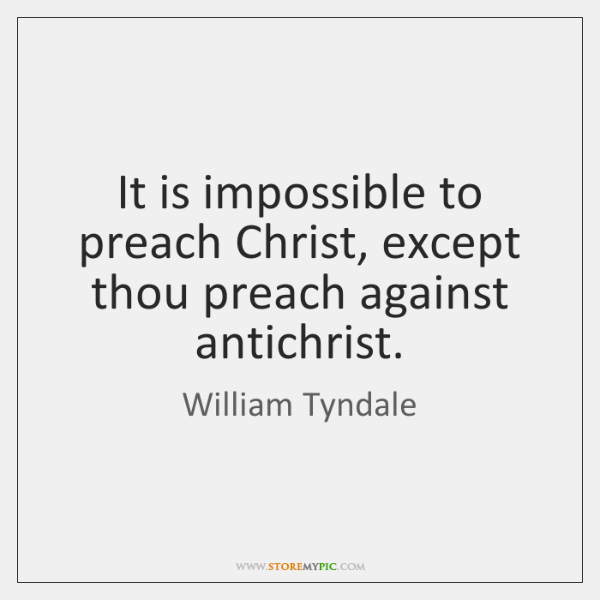 It is impossible to preach Christ, except thou preach against antichrist.