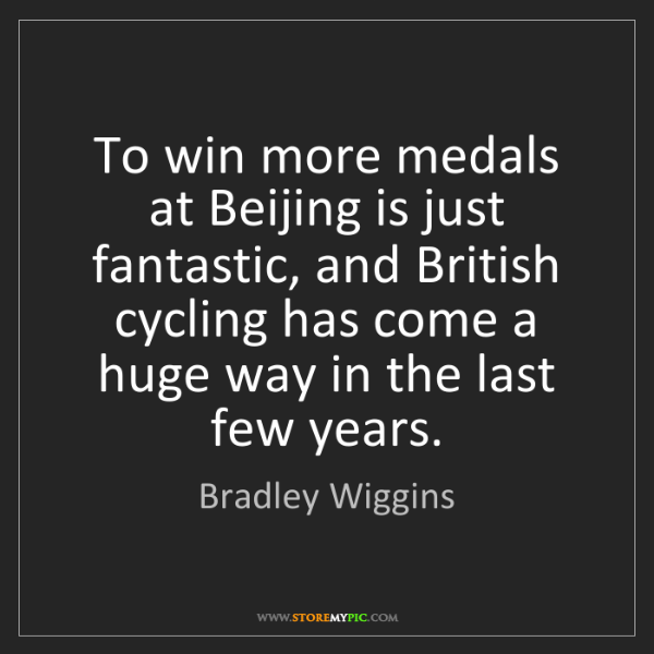 Bradley Wiggins: To win more medals at Beijing is just fantastic, and...