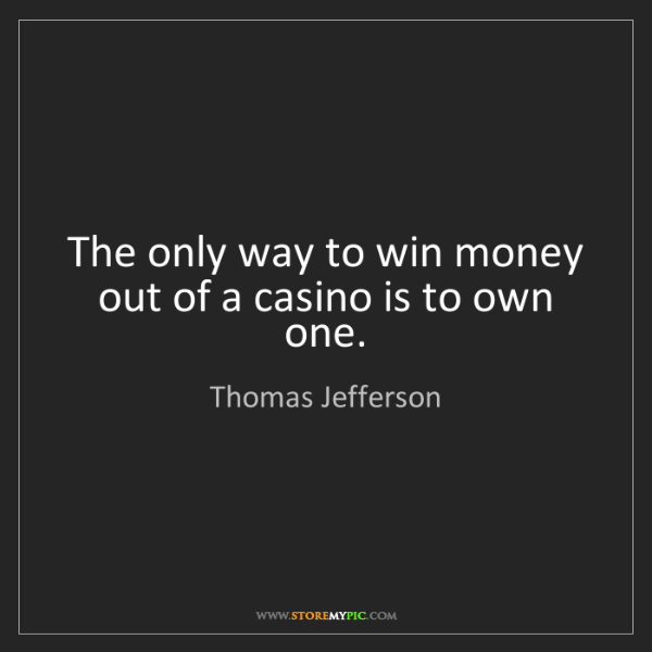 Thomas Jefferson: The only way to win money out of a casino is to own one.
