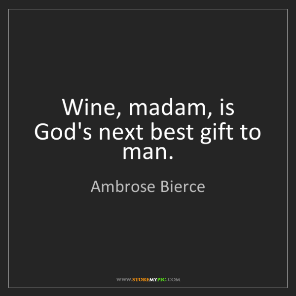 Ambrose Bierce: Wine, madam, is God's next best gift to man.