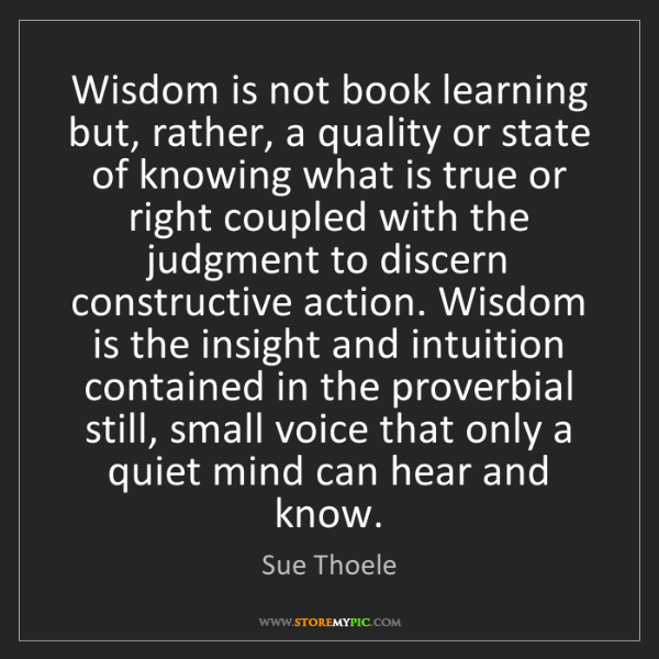 Sue Thoele: Wisdom is not book learning but, rather, a quality or...
