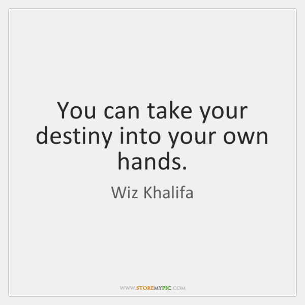 You can take your destiny into your own hands.