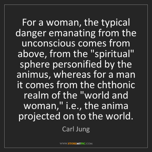 Carl Jung: For a woman, the typical danger emanating from the unconscious...