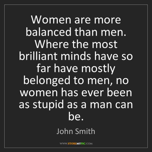John Smith: Women are more balanced than men. Where the most brilliant...
