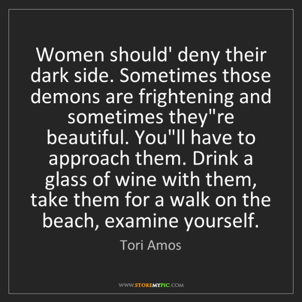 Tori Amos: Women should' deny their dark side. Sometimes those demons...