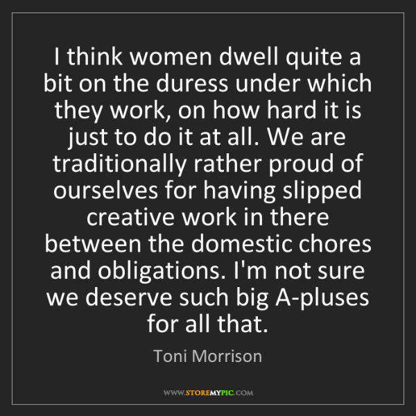 Toni Morrison: I think women dwell quite a bit on the duress under which...