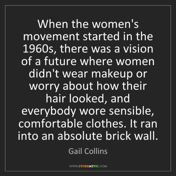 Gail Collins: When the women's movement started in the 1960s, there...