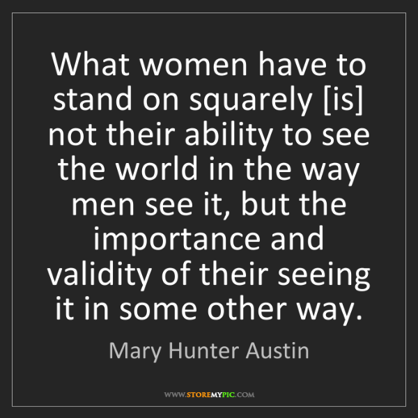 Mary Hunter Austin: What women have to stand on squarely [is] not their ability...