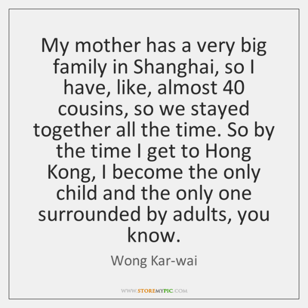 My mother has a very big family in Shanghai, so I have, ...