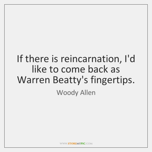 If there is reincarnation, I'd like to come back as Warren Beatty's ...