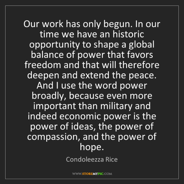 Condoleezza Rice: Our work has only begun. In our time we have an historic...