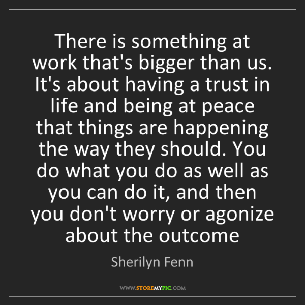 Sherilyn Fenn: There is something at work that's bigger than us. It's...