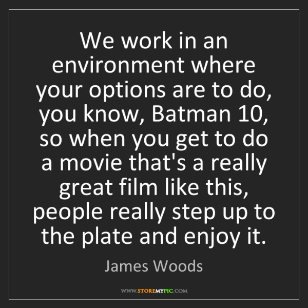 James Woods: We work in an environment where your options are to do,...