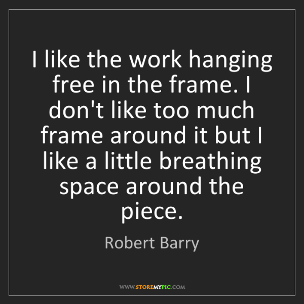 Robert Barry: I like the work hanging free in the frame. I don't like...