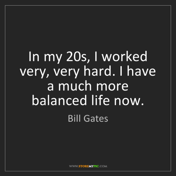 Bill Gates: In my 20s, I worked very, very hard. I have a much more...