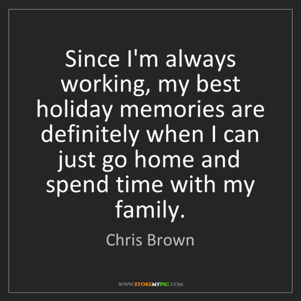 Chris Brown: Since I'm always working, my best holiday memories are...