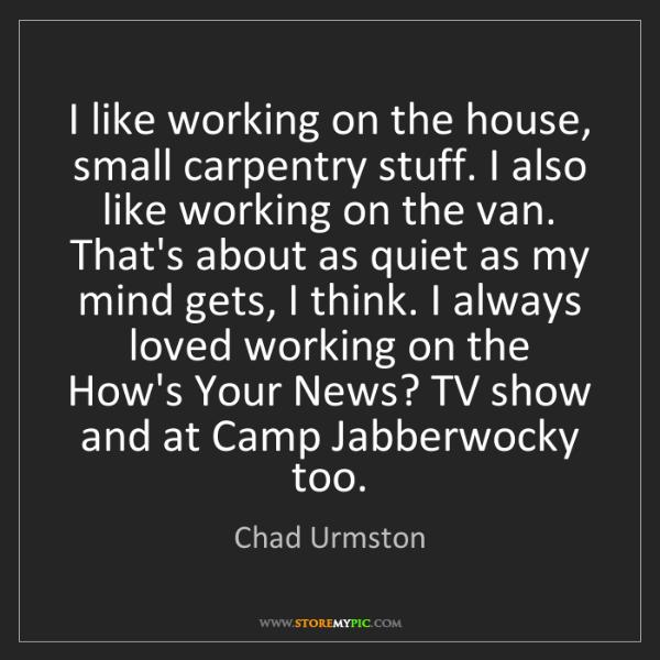 Chad Urmston: I like working on the house, small carpentry stuff. I...