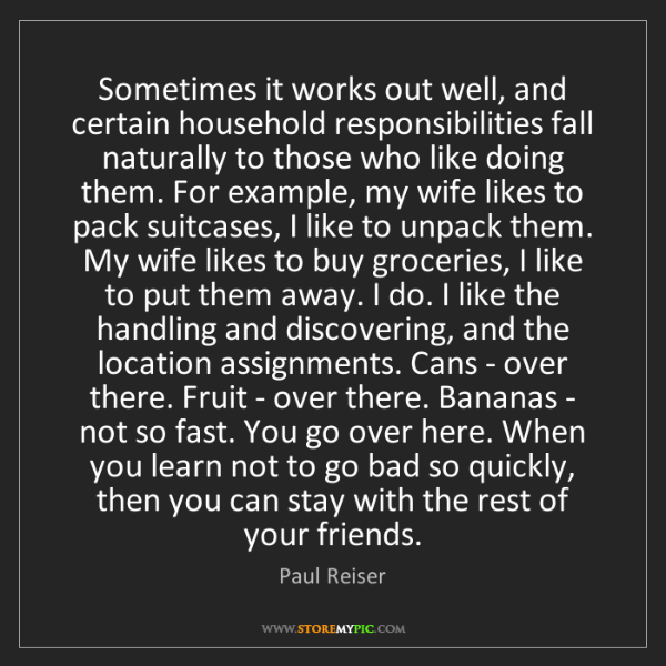 Paul Reiser: Sometimes it works out well, and certain household responsibilities...