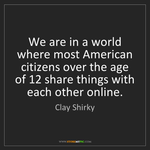 Clay Shirky: We are in a world where most American citizens over the...