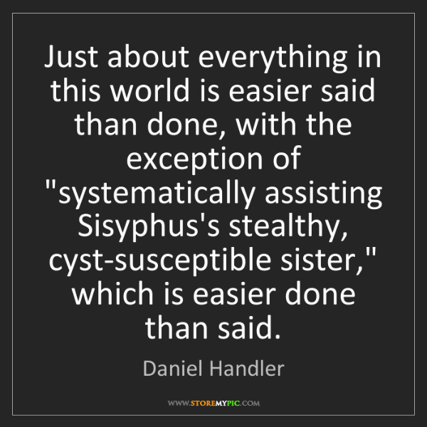 Daniel Handler: Just about everything in this world is easier said than...
