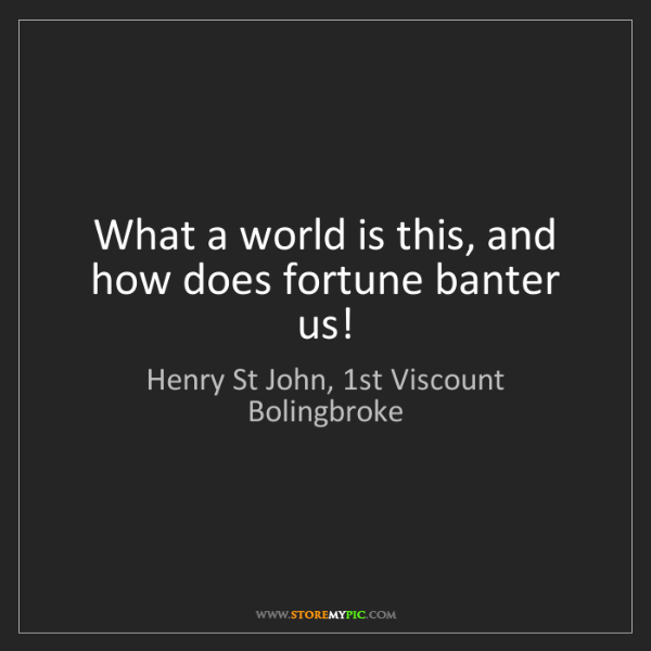 Henry St John, 1st Viscount Bolingbroke: What a world is this, and how does fortune banter us!