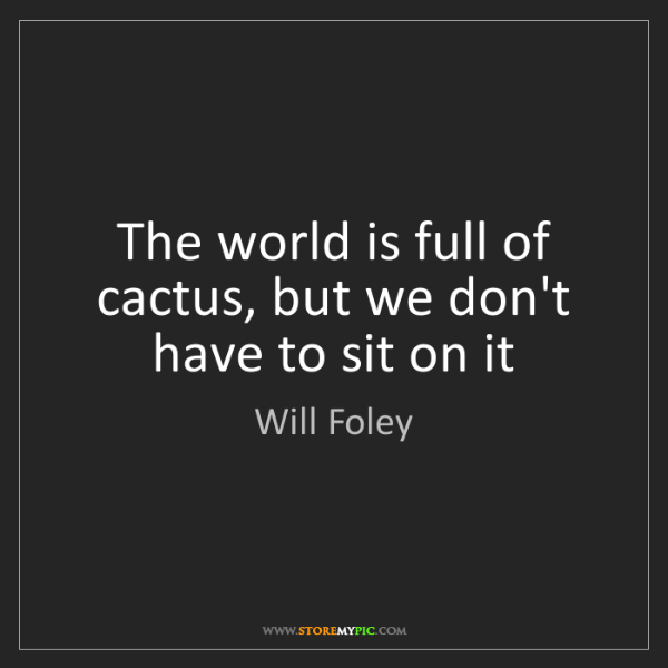 Will Foley: The world is full of cactus, but we don't have to sit...