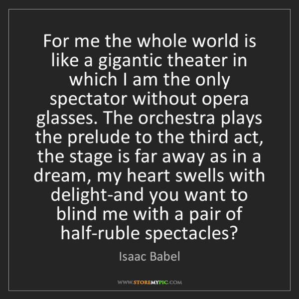 Isaac Babel: For me the whole world is like a gigantic theater in...