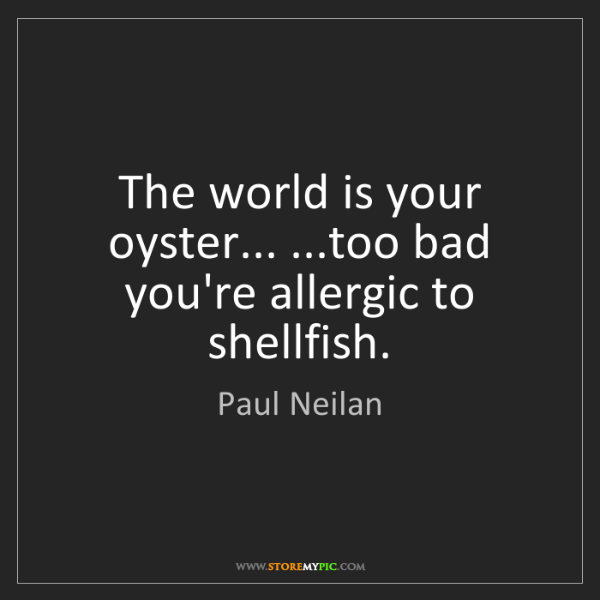 Paul Neilan: The world is your oyster... ...too bad you're allergic...