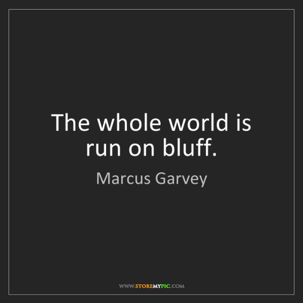 Marcus Garvey: The whole world is run on bluff.