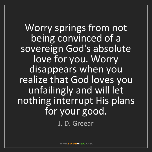 J. D. Greear: Worry springs from not being convinced of a sovereign...