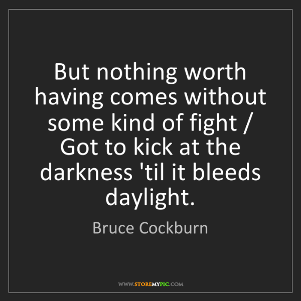 Bruce Cockburn: But nothing worth having comes without some kind of fight...