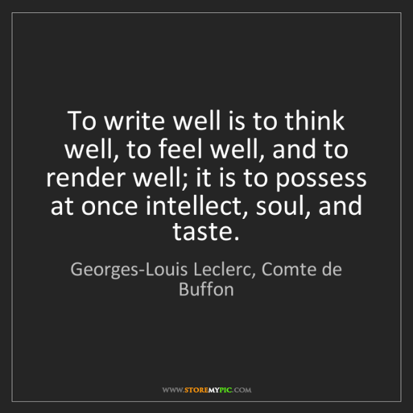Georges-Louis Leclerc, Comte de Buffon: To write well is to think well, to feel well, and to...