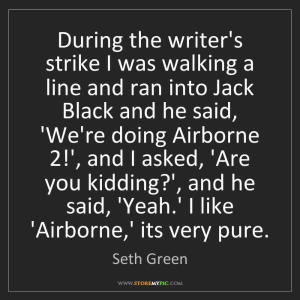 Seth Green: During the writer's strike I was walking a line and ran...