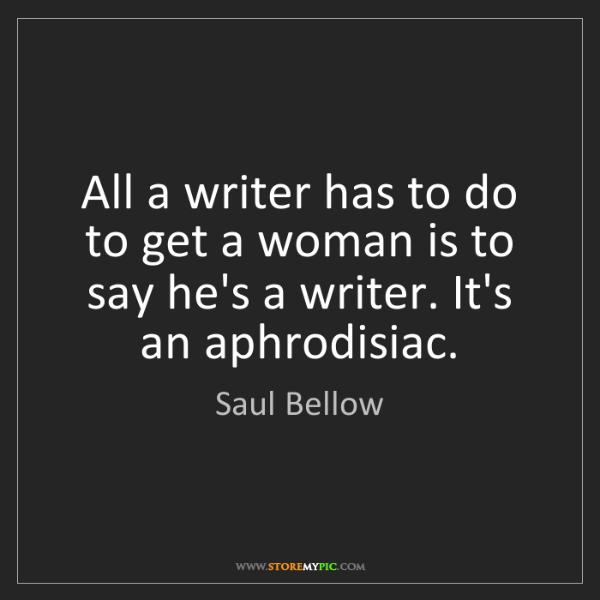 Saul Bellow: All a writer has to do to get a woman is to say he's...