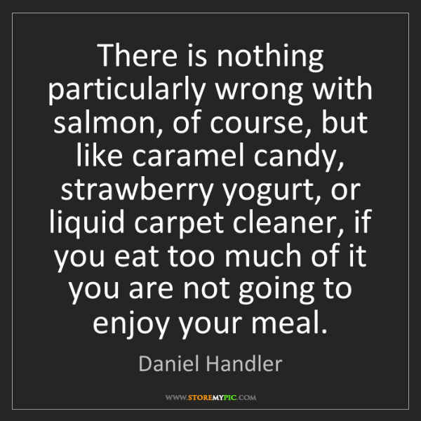 Daniel Handler: There is nothing particularly wrong with salmon, of course,...