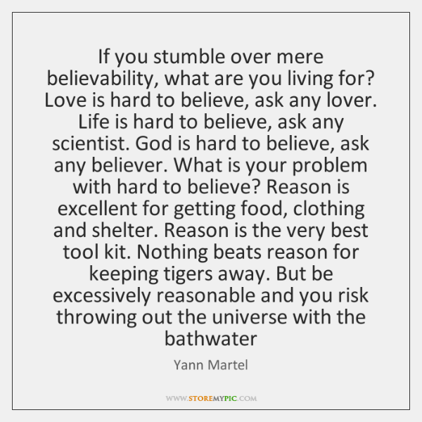 If you stumble over mere believability, what are you living for? Love ...