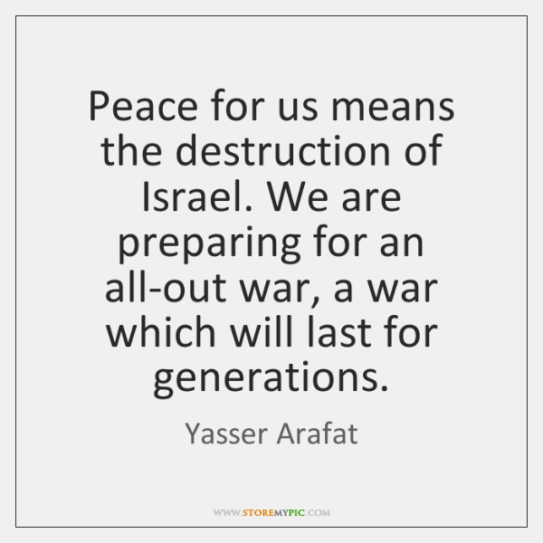 Peace for us means the destruction of Israel. We are preparing for ...