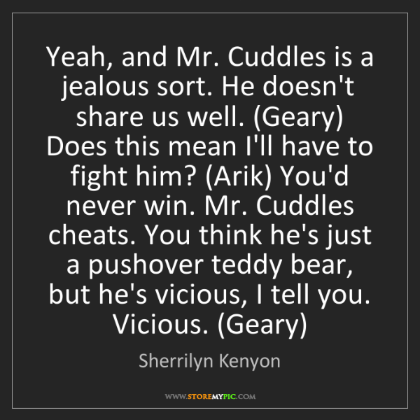 Sherrilyn Kenyon: Yeah, and Mr. Cuddles is a jealous sort. He doesn't share...