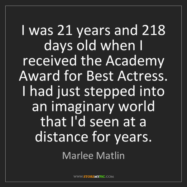 Marlee Matlin: I was 21 years and 218 days old when I received the Academy...
