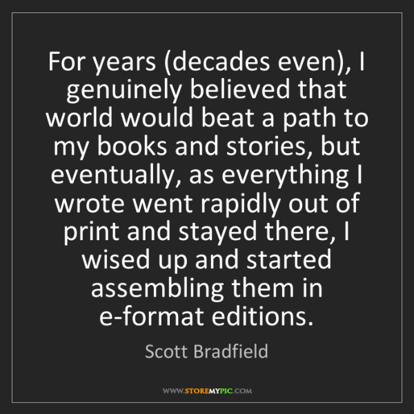 Scott Bradfield: For years (decades even), I genuinely believed that world...
