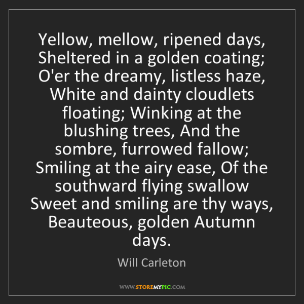 Will Carleton: Yellow, mellow, ripened days, Sheltered in a golden coating;...