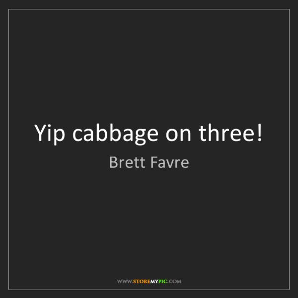 Brett Favre: Yip cabbage on three!