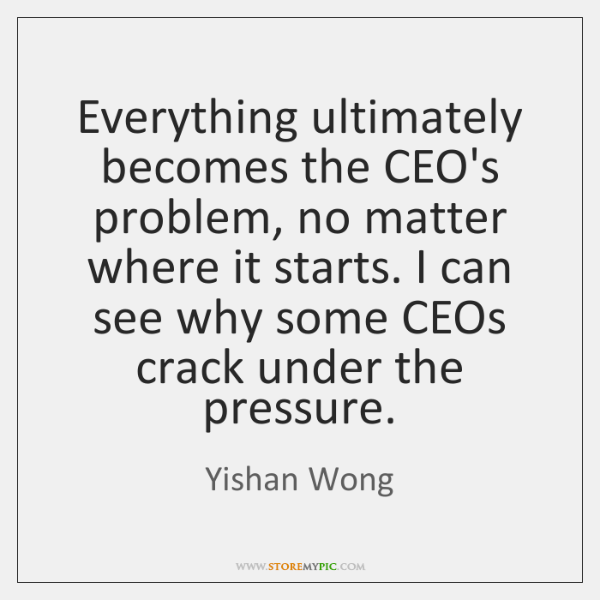 Everything ultimately becomes the CEO's problem, no matter where it starts. I ...