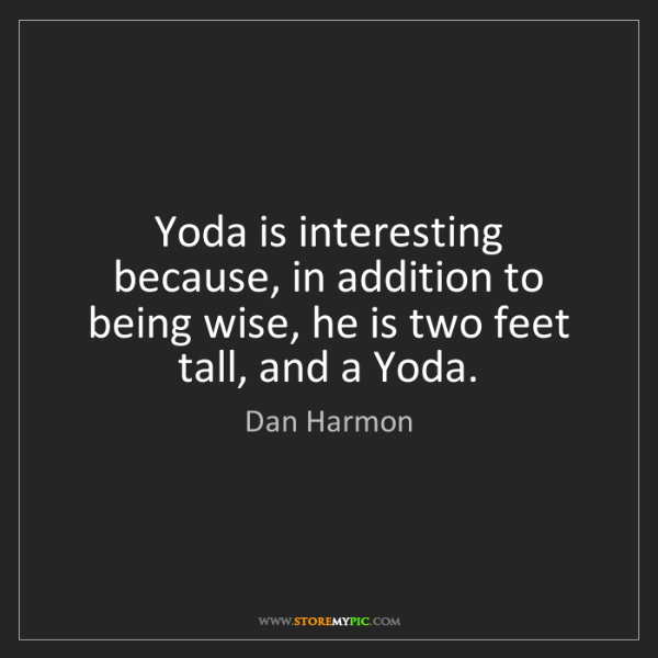 Dan Harmon: Yoda is interesting because, in addition to being wise,...