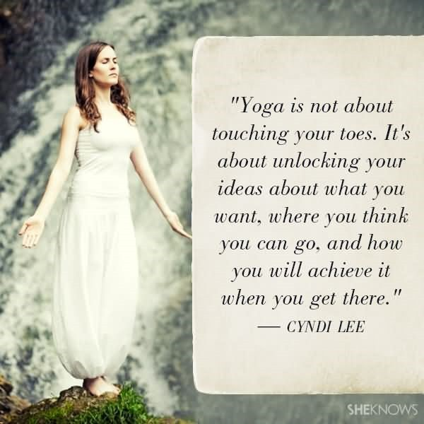 Yoga is not about touching your toes its about unlocking your ideas about what you want